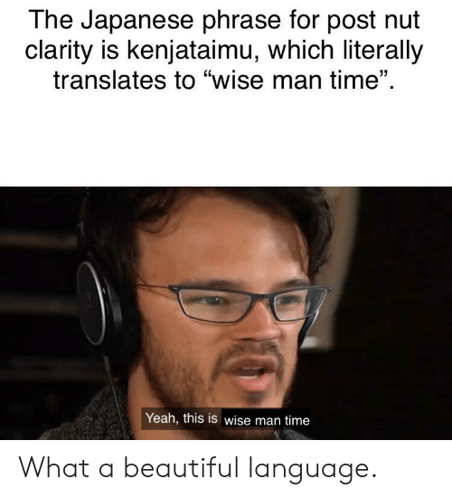 """Wise Man: The Japanese phrase for post nut  clarity is kenjataimu, which literally  translates to """"wise man time""""  Yeah, this is wise man time What a beautiful language."""