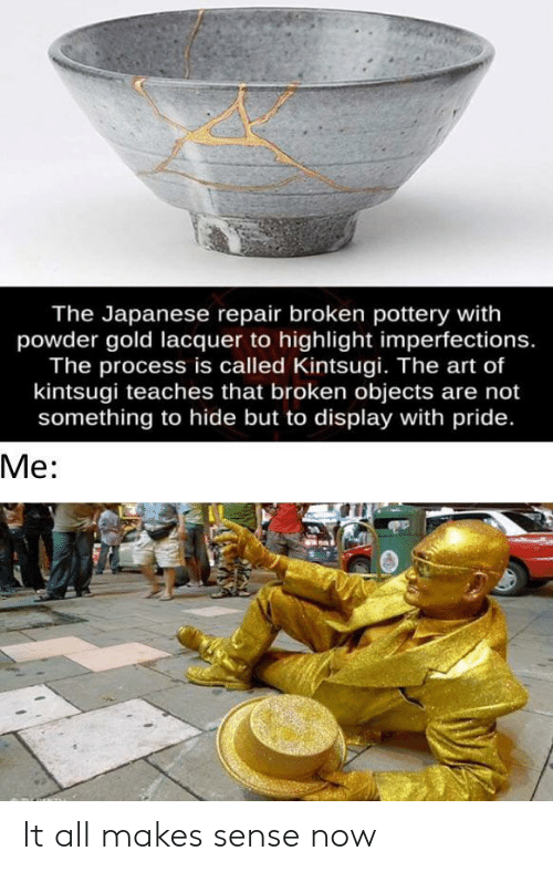 highlight: The Japanese repair broken pottery with  powder gold lacquer to highlight imperfections.  The process is called Kintsugi. The art of  kintsugi teaches that broken objects are not  something to hide but to display with pride.  Ме: It all makes sense now