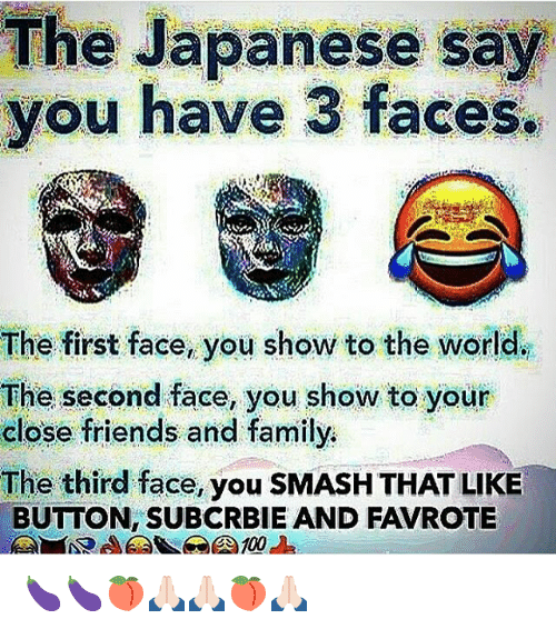 Smash That Like Button: The Japanese say  you have 3 faces.  The first face, you show to the world.  The second face, you show to your  close friends and family.  The third face, you SMASH THAT LIKE  BUTTON, SUBCRBIE AND FAVROTE 🍆🍆🍑🙏🏻🙏🏻🍑🙏🏻