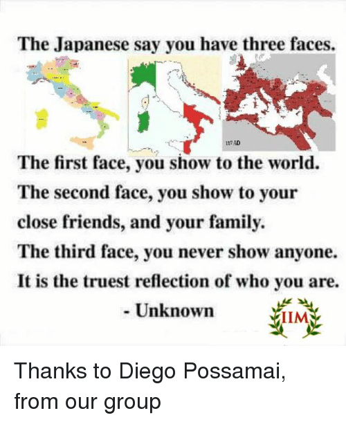 Memes, World, and Never: The Japanese say you have three faces.  The first face, you show to the world.  The second face, you show to your  close friends, and your family  The third face, you never show anyone.  It is the truest reflection of who you are.  Unknown  IIMA Thanks to Diego Possamai, from our group