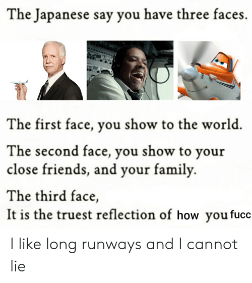 And I Cannot Lie: The Japanese say you have three faces.  The first face, you show to the world  The second face, you show to your  close friends, and your family  The third face,  It is the truest reflection of how youfucc I like long runways and I cannot lie