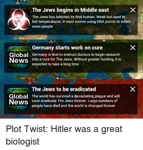 News, Reddit, and Soon...: The Jews begins in Middle east  The Jews has infected its first human. Weak but used to  hot temperatures, it must evolve using DNA points to infect  more people  Germany starts work on cure  Global Germany is first to instruct doctors to begin research  News into a cure for The Jews. Without greater funding, it is  expected to take a long time  Global  News  The Jews to be eradicated  The world has survived a devastating plague and will  soon eradicate The Jews forever. Large numbers of  people have died and the world is changed forever