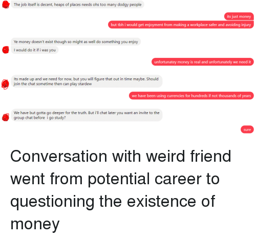 Group Chat, Money, and Tbh: The job itself is decent, heaps of places needs ohs too many dodgy people  its just money  but tbh i would get enjoyment from making a workplace safer and avoiding injury  Ye money doesn't exist though so might as well do something you enjo  I would do it if i was you  unfortunatey money is real and unfortunately we need it  Its made up and we need for now, but you will figure that out in time maybe. Should  oin the chat sometime then can play stardew  we have been using currencies for hundreds if not thousands of years  We have but gotta go deeper for the truth. But ill chat later you want an invite to the  group chat before i go study?  sure