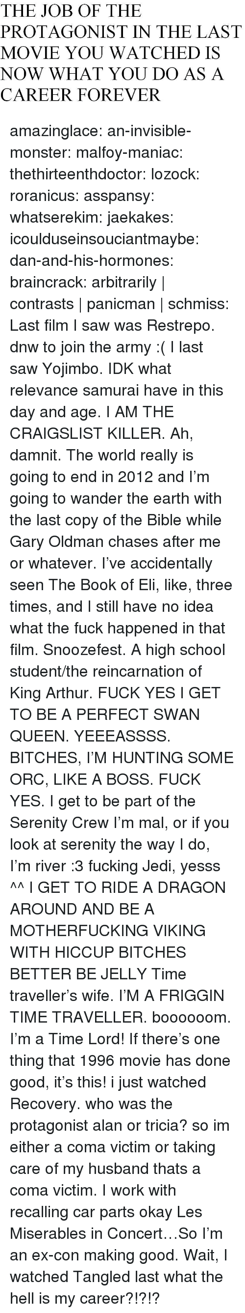 King Arthur: THE JOB OF THE  PROTAGONIST IN THE LAST  MOVIE YOU WATCHED IS  NOW WHAT YOU DO AS A  CAREER FOREVER amazinglace:  an-invisible-monster:  malfoy-maniac:  thethirteenthdoctor:  lozock:  roranicus:  asspansy:  whatserekim:  jaekakes:  icoulduseinsouciantmaybe:  dan-and-his-hormones:  braincrack:  arbitrarily   contrasts panicman   schmiss:     Last film I saw was Restrepo. dnw to join the army :(  I last saw Yojimbo. IDK what relevance samurai have in this day and age.  I AM THE CRAIGSLIST KILLER.  Ah, damnit. The world really is going to end in 2012 and I'm going to wander the earth with the last copy of the Bible while Gary Oldman chases after me or whatever. I've accidentally seen The Book of Eli, like, three times, and I still have no idea what the fuck happened in that film. Snoozefest.  A high school student/the reincarnation of King Arthur.  FUCK YES I GET TO BE A PERFECT SWAN QUEEN. YEEEASSSS.  BITCHES, I'M HUNTING SOME ORC, LIKE A BOSS.  FUCK YES. I get to be part of the Serenity Crew  I'm mal, or if you look at serenity the way I do, I'm river :3  fucking Jedi, yesss ^^  I GET TO RIDE A DRAGON AROUND AND BE A MOTHERFUCKING VIKING WITH HICCUP BITCHES BETTER BE JELLY  Time traveller's wife. I'M A FRIGGIN TIME TRAVELLER. boooooom.  I'm a Time Lord! If there's one thing that 1996 movie has done good, it's this!  i just watched Recovery. who was the protagonist alan or tricia? so im either a coma victim or taking care of my husband thats a coma victim.  I work with recalling car parts okay  Les Miserables in Concert…So I'm an ex-con making good.  Wait, I watched Tangled last what the hell is my career?!?!?
