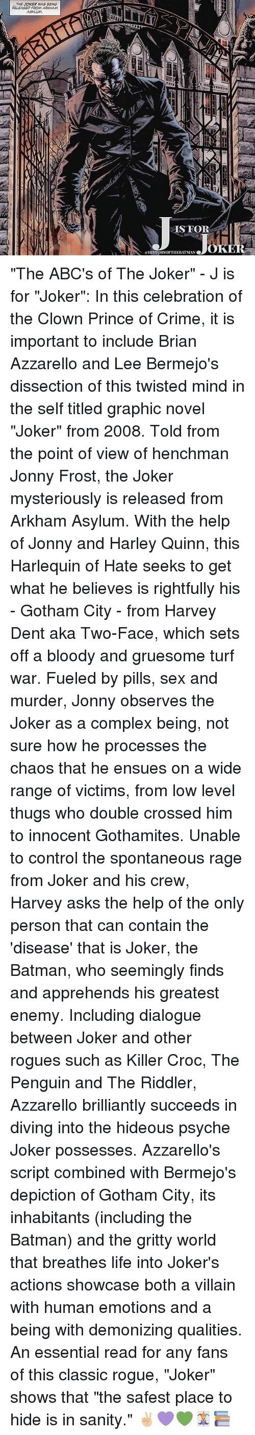 """Two-Face: THE JOKER WAS BENG  RELEASED FROM ARKAHAM  SFOR  OK  ISTORTOFTIIEBIT MAN """"The ABC's of The Joker"""" - J is for """"Joker"""": In this celebration of the Clown Prince of Crime, it is important to include Brian Azzarello and Lee Bermejo's dissection of this twisted mind in the self titled graphic novel """"Joker"""" from 2008. Told from the point of view of henchman Jonny Frost, the Joker mysteriously is released from Arkham Asylum. With the help of Jonny and Harley Quinn, this Harlequin of Hate seeks to get what he believes is rightfully his - Gotham City - from Harvey Dent aka Two-Face, which sets off a bloody and gruesome turf war. Fueled by pills, sex and murder, Jonny observes the Joker as a complex being, not sure how he processes the chaos that he ensues on a wide range of victims, from low level thugs who double crossed him to innocent Gothamites. Unable to control the spontaneous rage from Joker and his crew, Harvey asks the help of the only person that can contain the 'disease' that is Joker, the Batman, who seemingly finds and apprehends his greatest enemy. Including dialogue between Joker and other rogues such as Killer Croc, The Penguin and The Riddler, Azzarello brilliantly succeeds in diving into the hideous psyche Joker possesses. Azzarello's script combined with Bermejo's depiction of Gotham City, its inhabitants (including the Batman) and the gritty world that breathes life into Joker's actions showcase both a villain with human emotions and a being with demonizing qualities. An essential read for any fans of this classic rogue, """"Joker"""" shows that """"the safest place to hide is in sanity."""" ✌🏼💜💚🃏📚"""