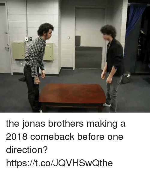 One Direction, Jonas Brothers, and Girl Memes: the jonas brothers making a 2018 comeback before one direction? https://t.co/JQVHSwQthe
