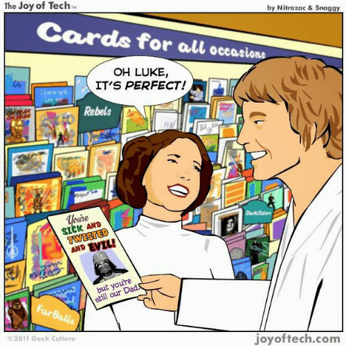 Memes, 🤖, and Joy: The Joy of Tech  by Nitrozac & Snaggy  ards for all occasions  OH LUKE,  ITS PERFECT!  Rebels  AND  still our  joy of tech.com  2011 Geek Culture
