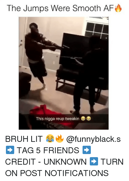 Af, Bruh, and Friends: The Jumps Were Smooth AF  This nigga reup tweakin BRUH LIT 😂🔥 @funnyblack.s ➡️ TAG 5 FRIENDS ➡️ CREDIT - UNKNOWN ➡️ TURN ON POST NOTIFICATIONS