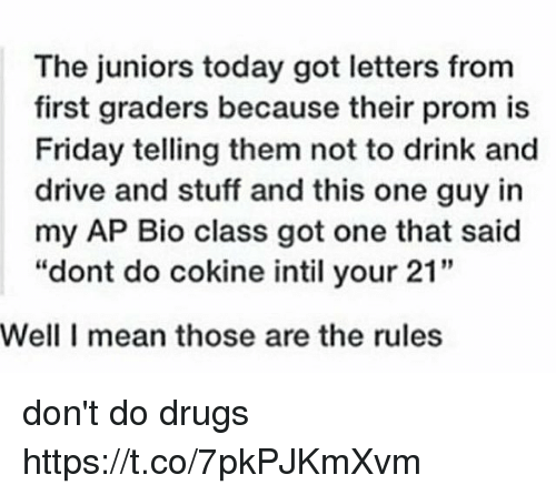 "Drugs, Friday, and Drive: The juniors today got letters from  first graders because their prom is  Friday telling them not to drink and  drive and stuff and this one guy in  my AP Bio class got one that said  ""dont do cokine intil your 21""  Well I mean those are the rules don't do drugs https://t.co/7pkPJKmXvm"
