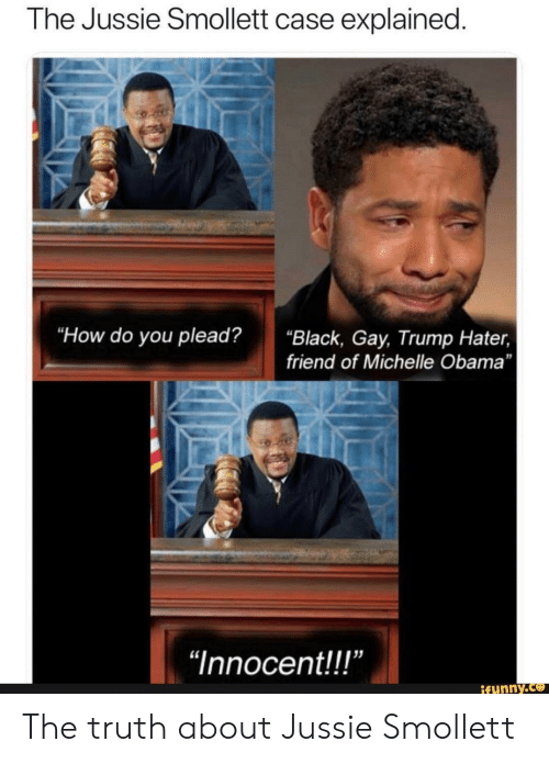 """Trump Hater: The Jussie Smollett case explained  """"How do you plead?""""Black, Gay, Trump Hater,  friend of Michelle Obama  """"Innocent!!!""""  ifunny.ce The truth about Jussie Smollett"""