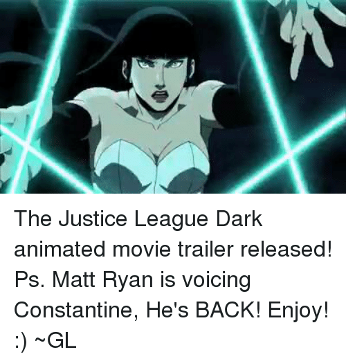 Animated Movies: The Justice League Dark animated movie trailer released!   Ps. Matt Ryan is voicing Constantine, He's BACK! Enjoy! :)  ~GL