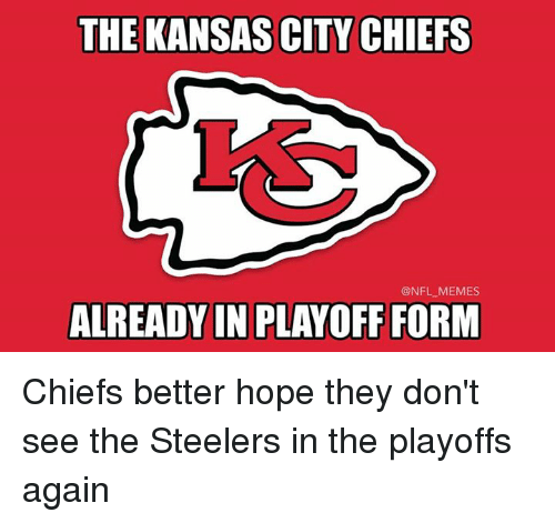 Kansas City Chiefs, Memes, and Nfl: THE KANSAS CITY CHIEFS  @NFL MEMES  ALREADY IN PLAYOFF FORM Chiefs better hope they don't see the Steelers in the playoffs again
