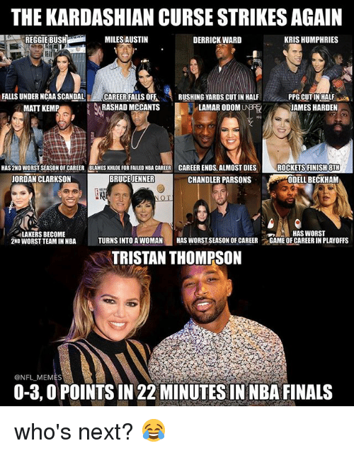 scandalous: THE KARDASHIAN CURSE STRIKESAGAIN  MILES AUSTIN  DERRICK WARD  KRIS HUMPHRIES  FALLS UNDER NCAA SCANDAL  CAREER FALLS OFF  RUSHING YARDS CUT IN HALF  PPG CUTIN HALF  RASHAD MCCANTS  LAMAR ODOM  JAMES HARDEN  MATT KEMP  HAS 2ND WORSTSEASON OF CAREER BLAMES KHLOE FOR FAILED NBA CAREER CAREER ENDS, ALMOST DIES  ROCKETS FINISH 8TH  BRUCE JENNER  CHANDLER PARSONS  JORDAN CLARKSON  ODELL BECKHAM  LAKERS BECOME  HAS WORST  2ND WORST TEAMINNBA  TURNS INTO A WOMAN  HAS WORSTSEASON OF CAREER  t GAME OF CAREERIN PLAYOFFS  TRISTAN THOMPSON  ONFLMEMES  0-3,0 POINTS IN 22 MINUTES IN NBA FINALS who's next? 😂