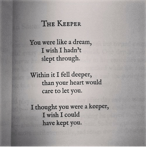 A Dream: THE KEEPER  You were like a dream,  I wish I hadn't  slept through.  Within it I fell deeper,  care to let you.  W1  than your heart would  I thought you were a keeper,  I wish I could  have kept you.