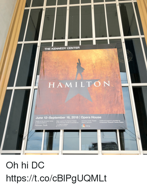 Family, Memes, and House: THE KENNEDY CENTER  HAMILTON  June 12-September 16, 2018 | Opera House  Theater at the Kennedy Center  is made possible by  Major support for Musical Theater  Kennedy Center Theater  Season Sponsor  Additional support is provided by  Ambassador Elizabeth Frawley Bagley  at the Kennedy Center is provided by  Adrienne Arsht  he DRUTZ FAMILY  Fund for Musical Theater  Altria Oh hi DC https://t.co/cBlPgUQMLt