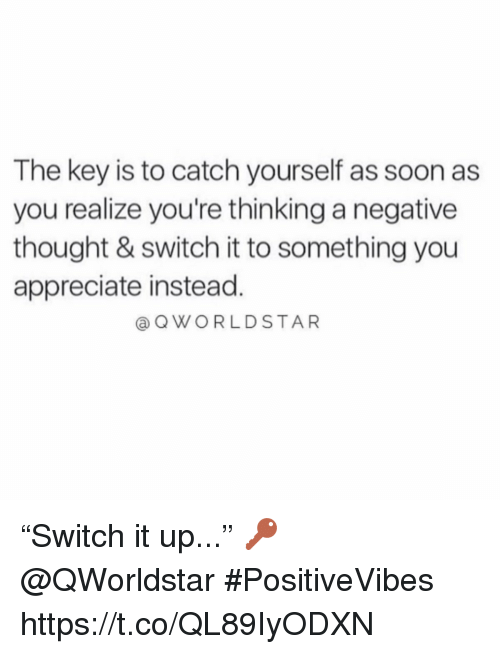 """Soon..., Appreciate, and Thought: The key is to catch yourself as soon as  you realize you're thinking a negative  thought & switch it to something you  appreciate instead.  @ QWORLDSTAR """"Switch it up..."""" 🔑 @QWorldstar #PositiveVibes https://t.co/QL89IyODXN"""