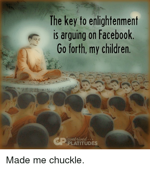 enlightening: The key to enlightenment  is arguing on Facebook  Go forth, my children  PLATITUDES Made me chuckle.