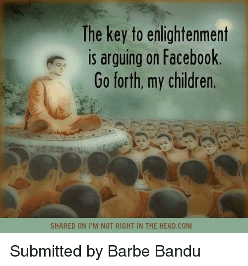 enlightening: The key to enlightenment  is arguing on Facebook  Go forth, my children.  SHARED ON I M NOT RIGHT IN THE HEAD.COM Submitted by Barbe Bandu