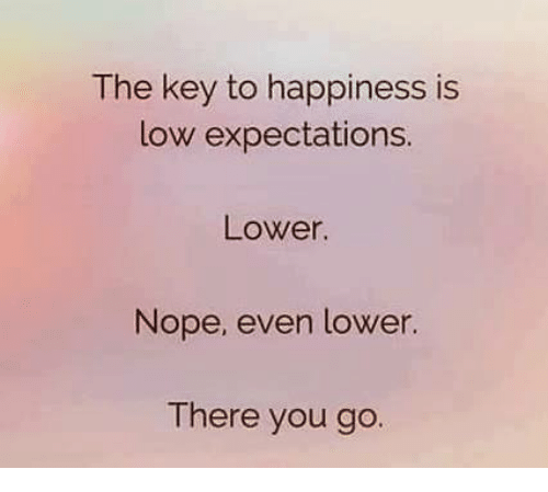 Dank, Happy, and Lowes: The key to happiness is  low expectations.  Lower.  Nope, even lower  There you go.