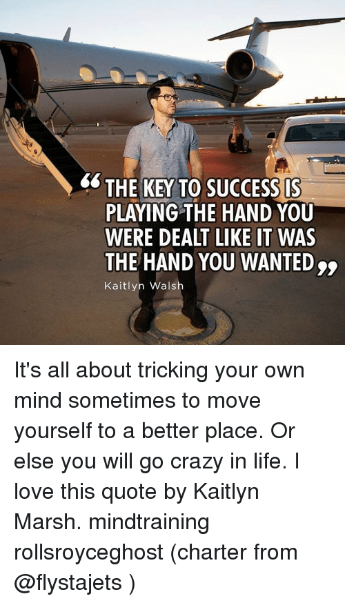 keys to success: THE KEY TO SUCCESS IS  PLAYING THE HAND YOU  WERE DEALT LIKE IT WAS  THE HAND YOU WANTED  Kaitlyn Wals It's all about tricking your own mind sometimes to move yourself to a better place. Or else you will go crazy in life. I love this quote by Kaitlyn Marsh. mindtraining rollsroyceghost (charter from @flystajets )