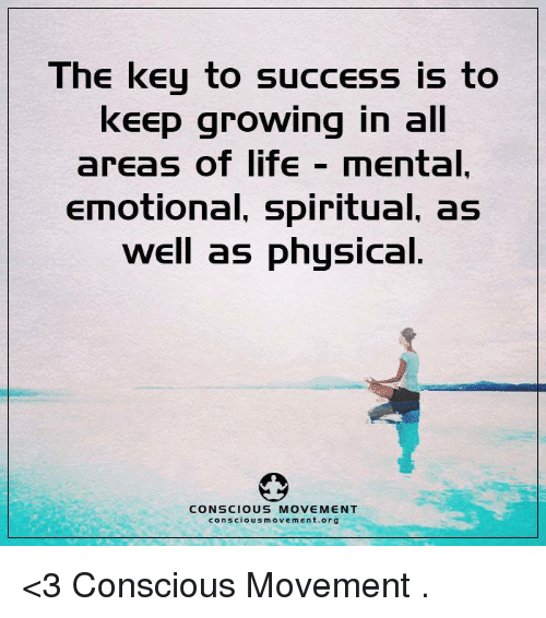 key to success: The key to success is to  keep growing in all  areas of life  mental.  Emotional, spiritual, as  well as physical.  CONSCIOUS MOVEMENT  conscious movement org <3 Conscious Movement  .
