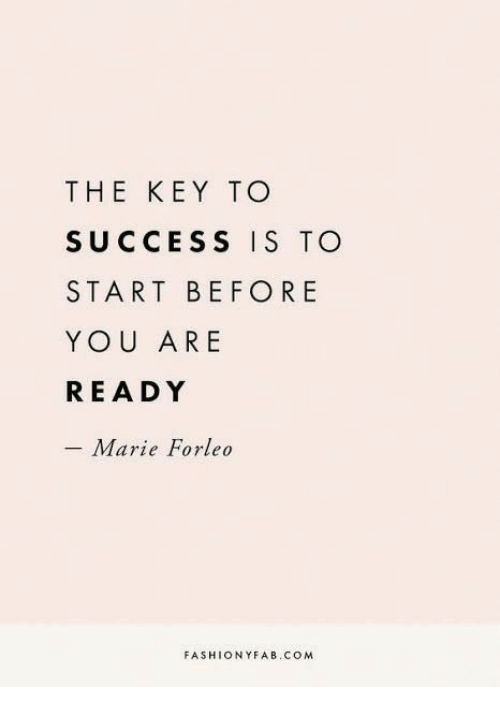 the key: THE KEY TO  SUCCESS IS TO  START BEFORE  YOU ARE  READY  - Marie Forleo  FASHIONYFAB.COM