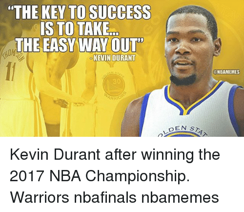 "Kevin Durant, Memes, and Nba: ""THE KEY TO SUCCESS  IS TO TAKE  THE EASY WAY OUT  KEVIN DURANT  ARRIO  DEN S  @NBAMEMES Kevin Durant after winning the 2017 NBA Championship. Warriors nbafinals nbamemes"