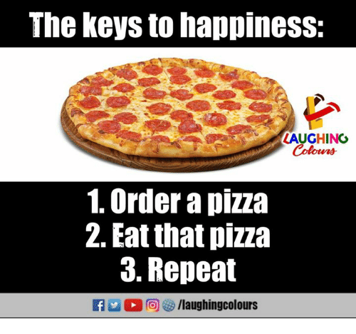 Pizza, Happiness, and Indianpeoplefacebook: The keys to happiness:  LAUGHING  Colowrs  1. Order a pizza  2. Eat that pizza  3. Repeat