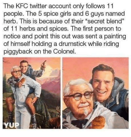 "colonel: The KFC twitter account only follows 11  people. The 5 spice girls and 6 guys named  herb. This is because of their ""secret blend""  of 11 herbs and spices. The first person to  notice and point this out was sent a painting  of himself holding a drumstick while riding  piggyback on the Colonel"