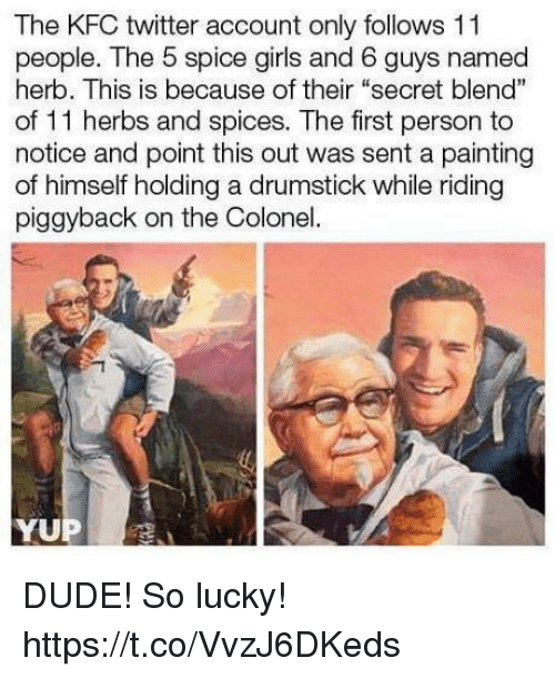 "colonel: The KFC twitter account only follows 11  people. The 5 spice girls and 6 guys named  herb. This is because of their ""secret blend""  of 11 herbs and spices. The first person to  notice and point this out was sent a painting  of himself holding a drumstick while riding  piggyback on the Colonel.  YUP DUDE! So lucky! https://t.co/VvzJ6DKeds"