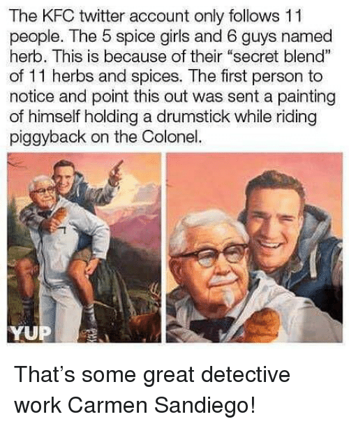 "colonel: The KFC twitter account only follows 11  people. The 5 spice girls and 6 guys named  herb. This is because of their ""secret blend""  of 11 herbs and spices. The first person to  notice and point this out was sent a painting  of himself holding a drumstick while riding  piggyback on the Colonel. That's some great detective work Carmen Sandiego!"