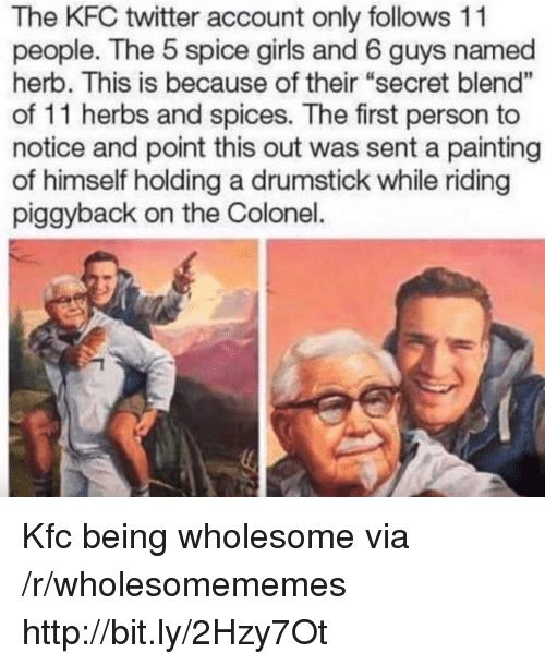 "colonel: The KFC twitter account only follows 11  people. The 5 spice girls and 6 guys named  herb. This is because of their ""secret blend""  of 11 herbs and spices. The first person to  notice and point this out was sent a painting  of himself holding a drumstick while riding  piggyback on the Colonel. Kfc being wholesome via /r/wholesomememes http://bit.ly/2Hzy7Ot"