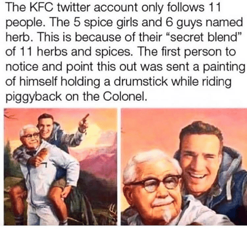 "colonel: The KFC twitter account only follows 11  people. The 5 spice girls and 6 guys named  herb. This is because of their ""secret blend""  of 11 herbs and spices. The first person to  notice and point this out was sent a painting  of himself holding a drumstick while riding  piggyback on the Colonel."