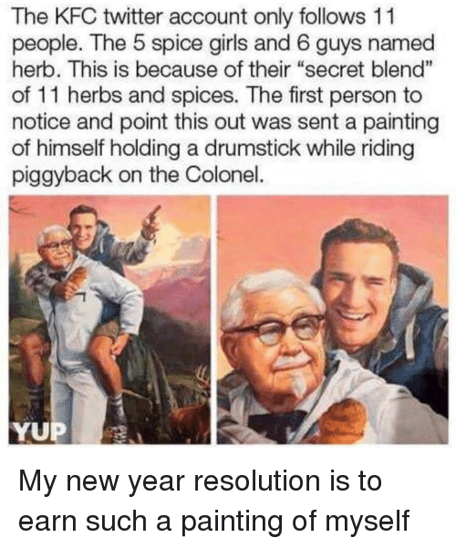 "colonel: The KFC twitter account only follows 11  people. The 5 spice girls and 6 guys named  herb. This is because of their ""secret blend""  of 11 herbs and spices. The first person to  notice and point this out was sent a painting  of himself holding a drumstick while riding  piggyback on the Colonel.  1  YUP My new year resolution is to earn such a painting of myself"