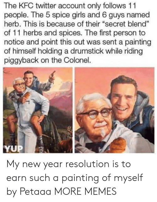 "colonel: The KFC twitter account only follows 11  people. The 5 spice girls and 6 guys named  herb. This is because of their ""secret blend""  of 11 herbs and spices. The first person to  notice and point this out was sent a painting  of himself holding a drumstick while riding  piggyback on the Colonel.  1  YUP My new year resolution is to earn such a painting of myself by Petaaa MORE MEMES"