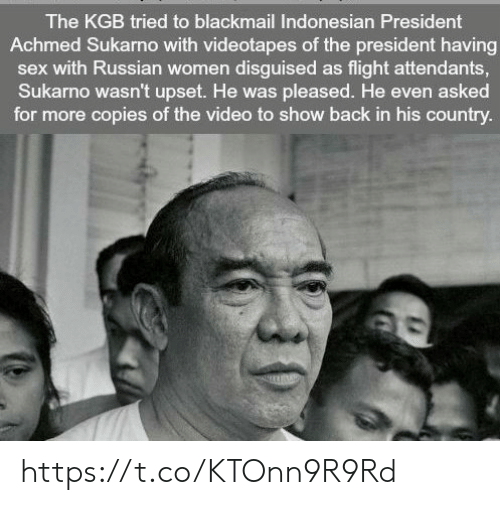Russian Women: The KGB tried to blackmail Indonesian President  Achmed Sukarno with videotapes of the president having  sex with Russian women disguised as flight attendants  Sukarno wasn't upset. He was pleased. He even asked  for more copies of the video to show back in his country https://t.co/KTOnn9R9Rd