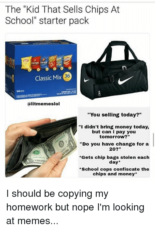 """Memes, Money, and School: The """"Kid That Sells Chips At  School"""" starter pack  Doritos  36  Classic Mix(  60  @litmemeslol  """"You selling today?""""  """"i didn't bring money today,  but can i pay you  tomorrow?""""  """"Do you have change for a  20?""""  Gets chip bags stolen each  day  School cops confiscate the  chips and money* I should be copying my homework but nope I'm looking at memes..."""
