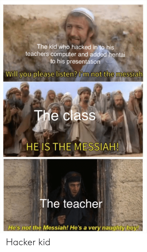 presentation: The kid who hacked in to his  teachers computer and added hentai  to his presentation  Will you please listen? I'm not the messiah  The class  HE IS THE MESSIAH!  The teacher  He's not the Messiah! He'sa very naughty boy! Hacker kid