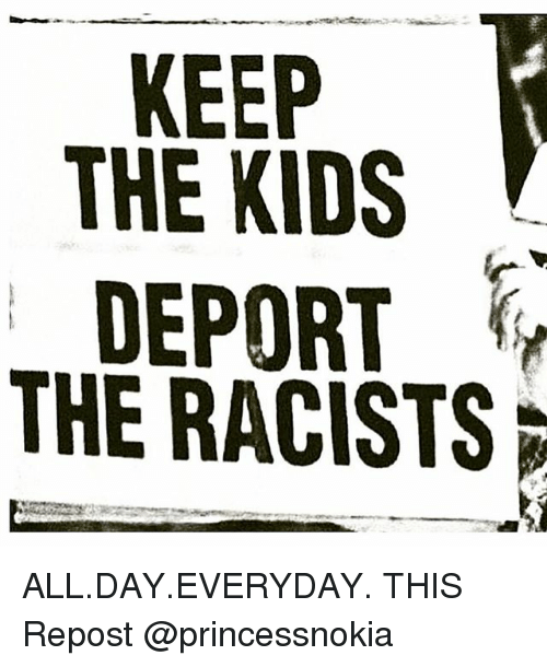 Memes, Kids, and 🤖: THE KIDS  DEPORT  THE RACISTS ALL.DAY.EVERYDAY. THIS Repost @princessnokia
