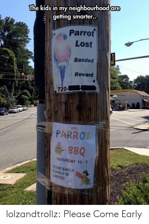 bbq: The kids in my neighbourhood are  getting smarter..  Parrot  Lost  Banded  Reward  720-  PARROT  &BBQ  SATURDAY 12-?  COME EARLY  SUPPLY IS  LiMITED lolzandtrollz:  Please Come Early