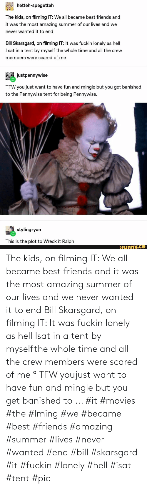It Was: The kids, on filming IT: We all became best friends and it was the most amazing summer of our lives and we never wanted it to end Bill Skarsgard, on filming IT: It was fuckin lonely as hell Isat in a tent by myselfthe whole time and all the crew members were scared of me ª TFW youjust want to have fun and mingle but you get banished to ... #it #movies #the #lming #we #became #best #friends #amazing #summer #lives #never #wanted #end #bill #skarsgard #it #fuckin #lonely #hell #isat #tent #pic