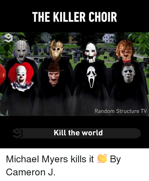 Dank, Michael, and World: THE KILLER CHOIR  Random Structure TV  Kill the world Michael Myers kills it 👏  By Cameron J.