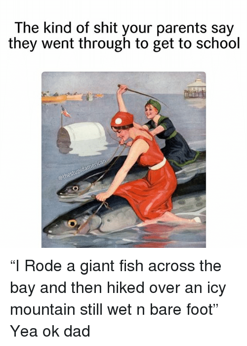 "Dad, Parents, and School: The kind of shit your parents say  they went through to get to school  othes ""I Rode a giant fish across the bay and then hiked over an icy mountain still wet n bare foot"" Yea ok dad"