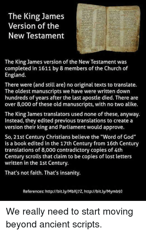 """Church, England, and God: The King James  Version of the  New Testament  The King James version of the New Testament was  completed in 1611 by 8 members of the Church of  England  There were (and still are) no original texts to translate.  The oldest manuscripts we have were written down  hundreds of years after the last apostle died. There are  over 8,000 of these old manuscripts, with no two alike.  The King James translators used none of these, anyway.  Instead, they edited previous translations to create a  version their king and Parliament would approve.  So, 21st Century Christians believe the """"Word of God""""  is a book edited in the 17th Century from 16th Century  translations of 8,000 contradictory copies of 4th  Century scrolls that claim to be copies of lost letters  written in the 1st Century.  That's not faith. That's insanity.  References: http://bit.ly/MbXj7Z, http://bit.ly/Mymb9) We really need to start moving beyond ancient scripts."""