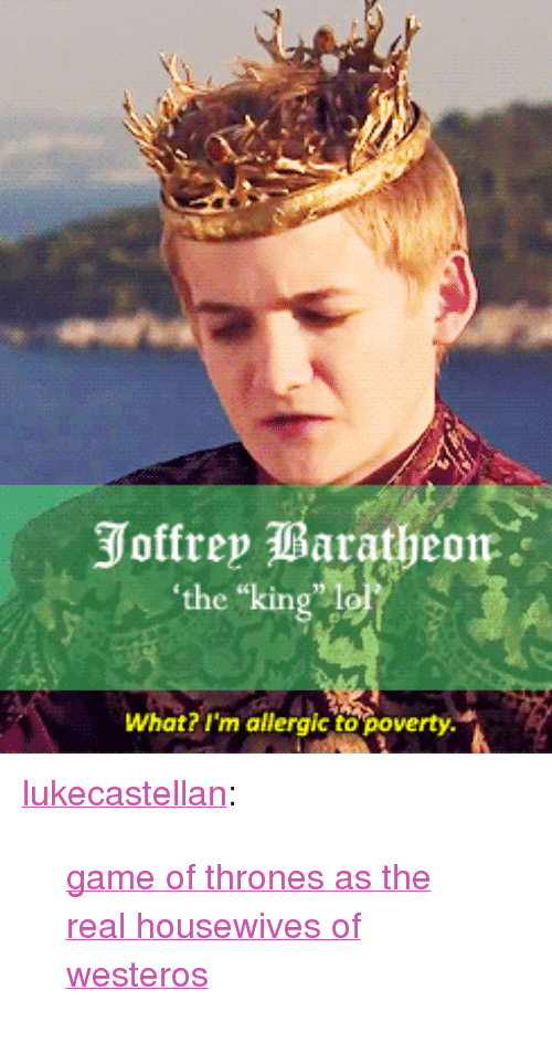 """Game of Thrones: the king lo  What? I'm allergic to poverty <p><a class=""""tumblr_blog"""" href=""""http://lukecastellan.tumblr.com/post/46903329718"""">lukecastellan</a>:</p> <blockquote> <p><a href=""""http://theonnojoy.tumblr.com/tagged/realgot"""">game of thrones as the real housewives of westeros</a></p> </blockquote>"""