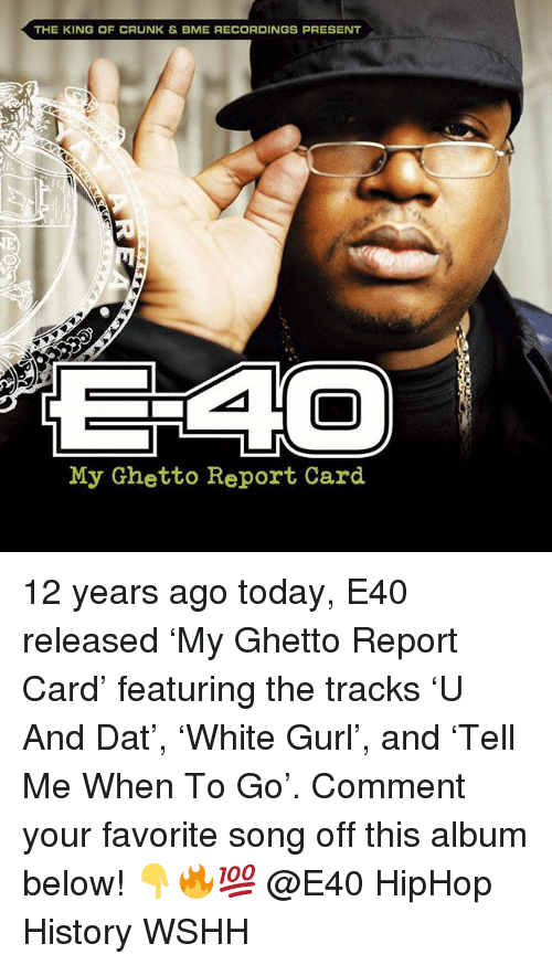 Ghetto, Memes, and Wshh: THE KING OF CRUNK & BME RECORDINGS PRESENT  My Ghetto Report Card 12 years ago today, E40 released 'My Ghetto Report Card' featuring the tracks 'U And Dat', 'White Gurl', and 'Tell Me When To Go'. Comment your favorite song off this album below! 👇🔥💯 @E40 HipHop History WSHH