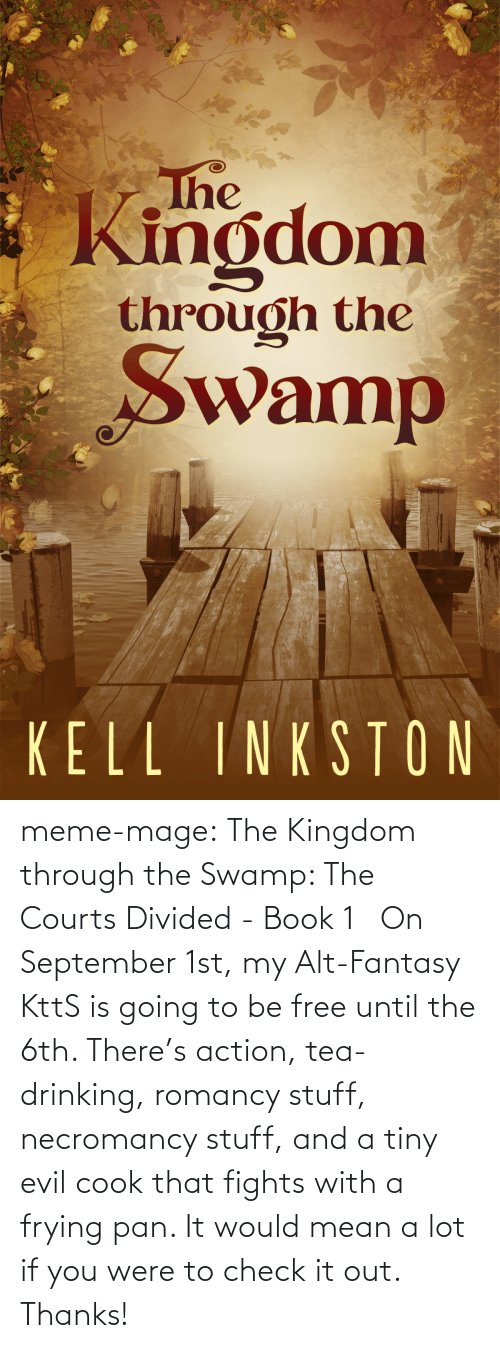 meme: The  Kingdom  through the  Swamp  Wan  KELL INKSTON meme-mage:    The Kingdom through the Swamp: The Courts Divided - Book 1   On September 1st, my Alt-Fantasy KttS is going to be free until the 6th. There's action, tea-drinking, romancy stuff, necromancy stuff, and a tiny evil cook that fights with a frying pan. It would mean a lot if you were to check it out. Thanks!