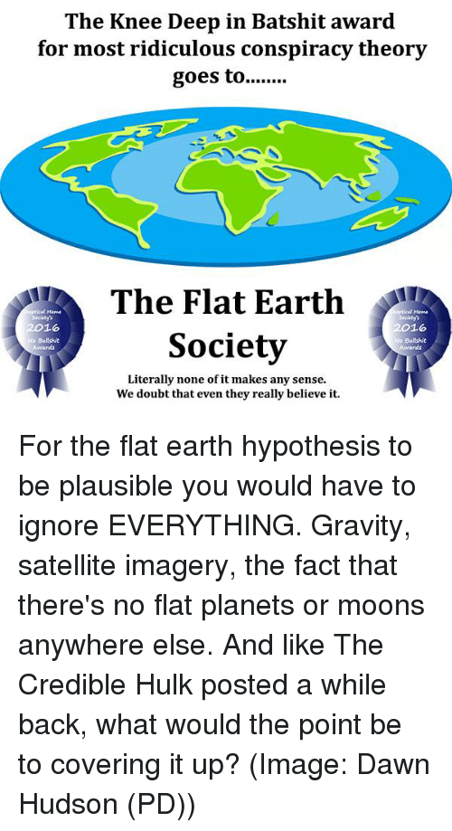 credible hulk: The Knee Deep in Batshit award  for most ridiculous conspiracy theory  goes to  The Flat Earth  2016  2016  Society  No Bullshit  Awards  Literally none of it makes any sense.  We doubt that even they really believe it. For the flat earth hypothesis to be plausible you would have to ignore EVERYTHING. Gravity, satellite imagery, the fact that there's no flat planets or moons anywhere else. And like The Credible Hulk posted a while back, what would the point be to covering it up? (Image: Dawn Hudson (PD))
