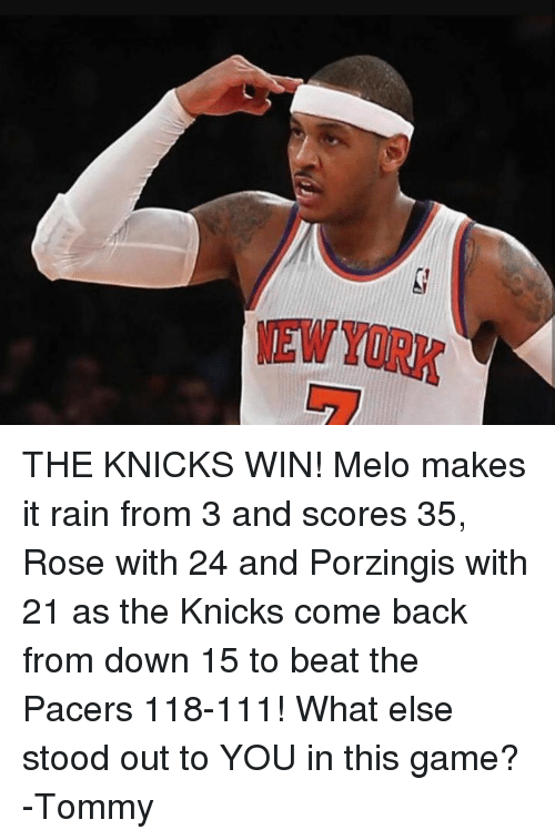 Make It Rain, Pacer, and Rain: THE KNICKS WIN! Melo makes it rain from 3 and scores 35, Rose with 24 and Porzingis with 21 as the Knicks come back from down 15 to beat the Pacers 118-111! What else stood out to YOU in this game? -Tommy
