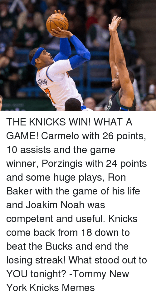 Knicks Memes: THE KNICKS WIN! WHAT A GAME! Carmelo with 26 points, 10 assists and the game winner, Porzingis with 24 points and some huge plays, Ron Baker with the game of his life and Joakim Noah was competent and useful. Knicks come back from 18 down to beat the Bucks and end the losing streak!  What stood out to YOU tonight?  -Tommy  New York Knicks Memes